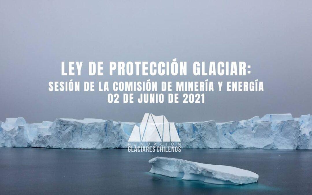Reporte Ley de Protección Glaciar: Sesión de la Comisión de Minería y Energía 02 de junio 2021